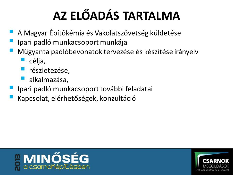 AZ ELŐADÁS TARTALMA  A Magyar Építőkémia és Vakolatszövetség küldetése  Ipari padló munkacsoport munkája  Műgyanta padlóbevonatok tervezése és készítése irányelv  célja,  részletezése,  alkalmazása,  Ipari padló munkacsoport további feladatai  Kapcsolat, elérhetőségek, konzultáció