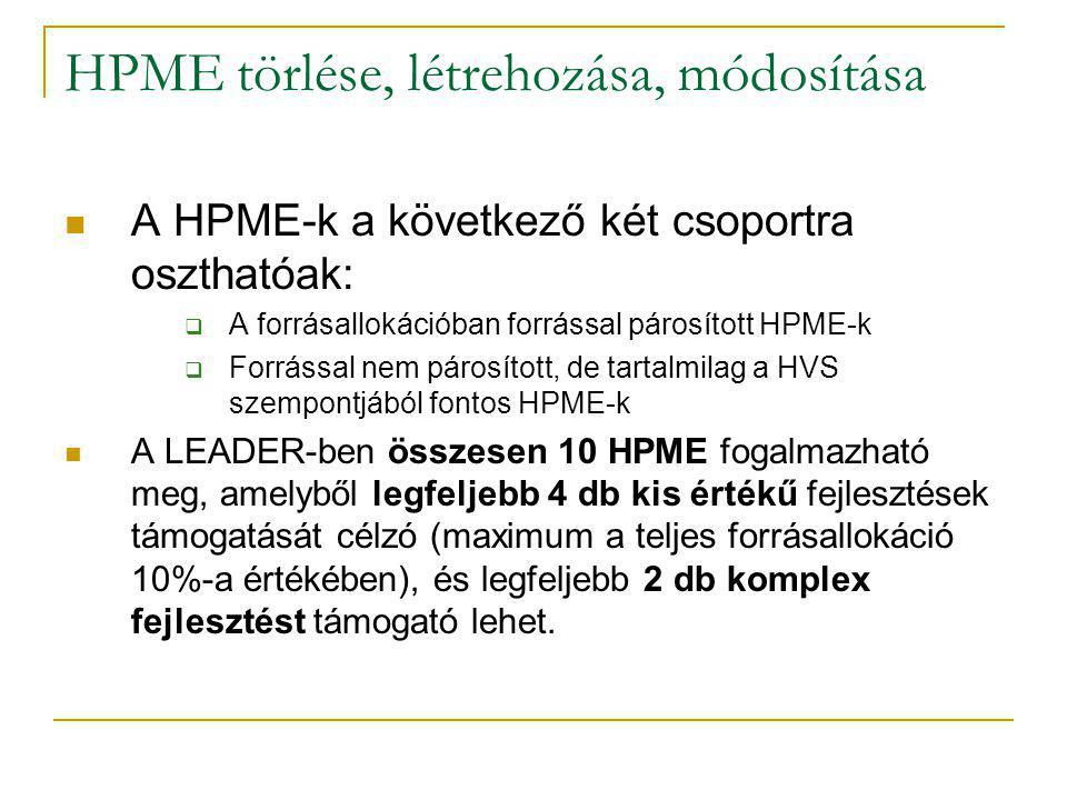 HPME törlése, létrehozása, módosítása A HPME-k a következő két csoportra oszthatóak:  A forrásallokációban forrással párosított HPME-k  Forrással nem párosított, de tartalmilag a HVS szempontjából fontos HPME-k A LEADER-ben összesen 10 HPME fogalmazható meg, amelyből legfeljebb 4 db kis értékű fejlesztések támogatását célzó (maximum a teljes forrásallokáció 10%-a értékében), és legfeljebb 2 db komplex fejlesztést támogató lehet.