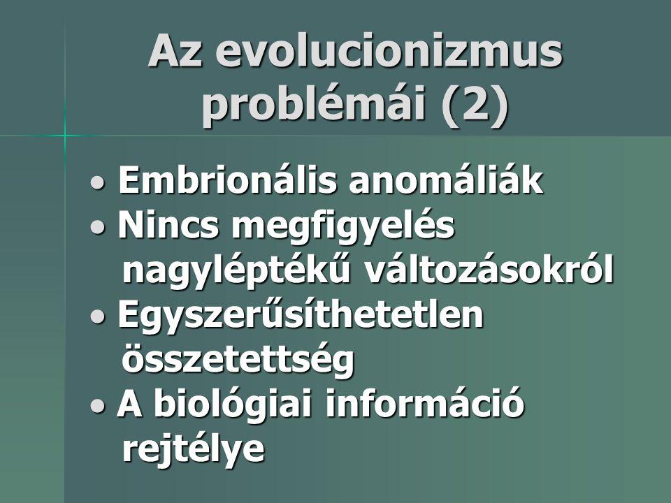  Embrionális anomáliák  Nincs megfigyelés nagyléptékű változásokról  Egyszerűsíthetetlen összetettség  A biológiai információ rejtélye Az evolucio