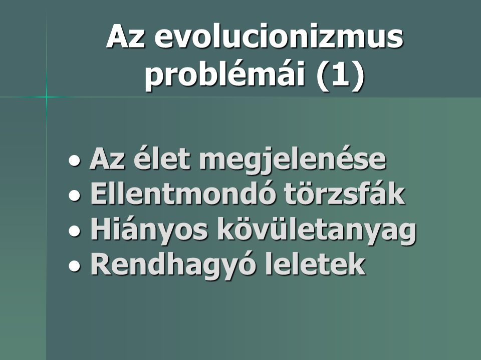 Az evolucionizmus problémái (1)  Az élet megjelenése  Ellentmondó törzsfák  Hiányos kövületanyag  Rendhagyó leletek