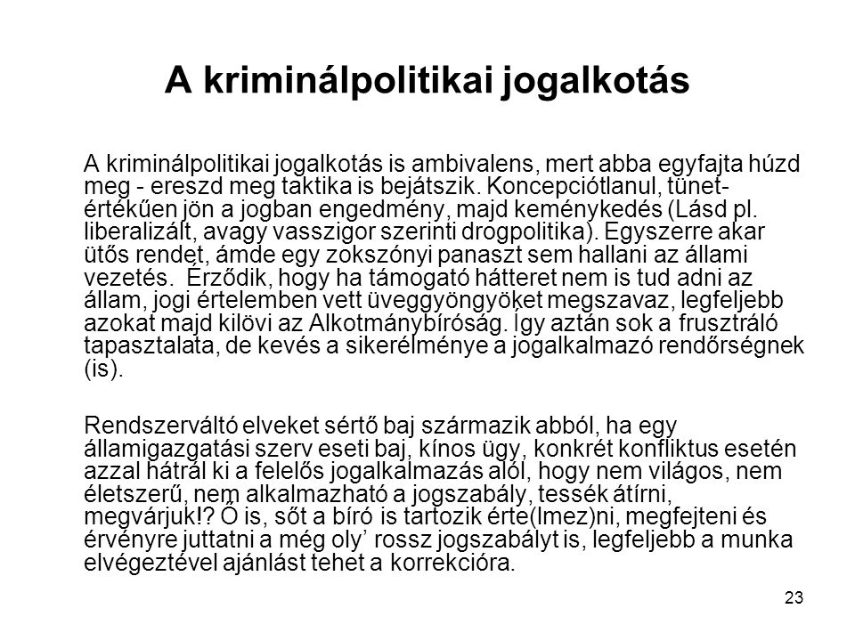 23 A kriminálpolitikai jogalkotás A kriminálpolitikai jogalkotás is ambivalens, mert abba egyfajta húzd meg - ereszd meg taktika is bejátszik. Koncepc