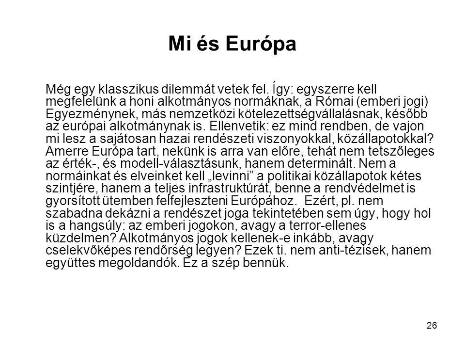 26 Mi és Európa Még egy klasszikus dilemmát vetek fel. Így: egyszerre kell megfelelünk a honi alkotmányos normáknak, a Római (emberi jogi) Egyezményne
