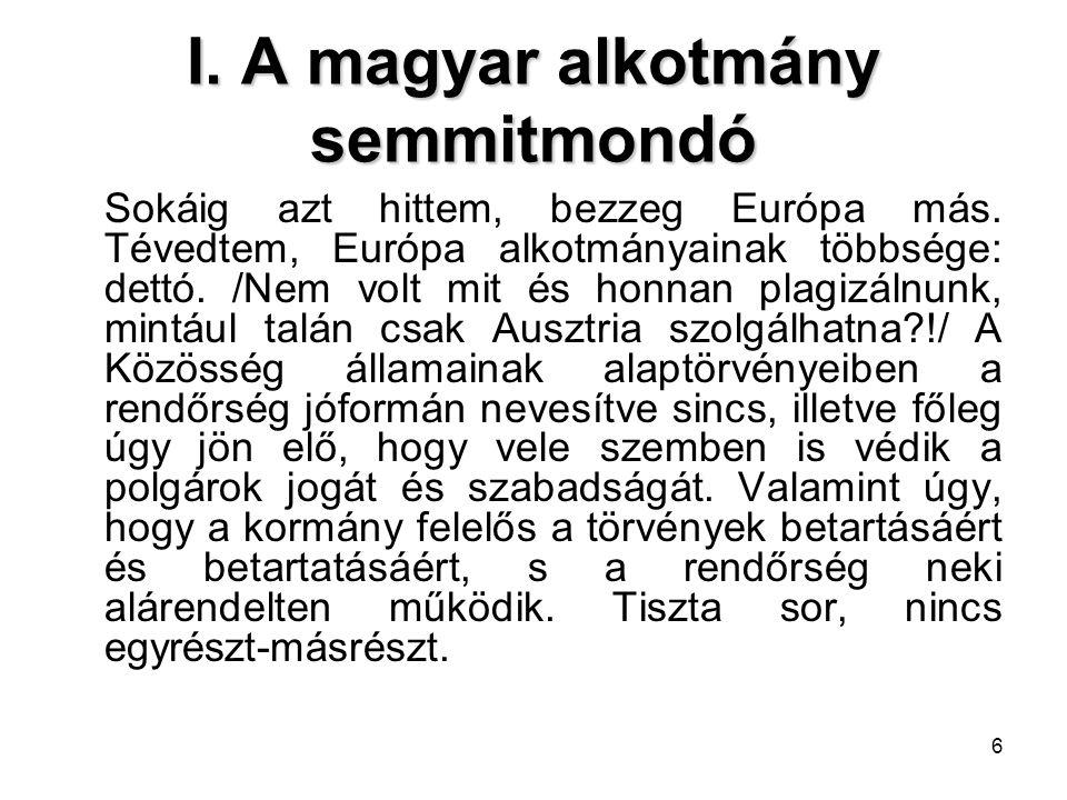 6 I. A magyar alkotmány semmitmondó Sokáig azt hittem, bezzeg Európa más. Tévedtem, Európa alkotmányainak többsége: dettó. /Nem volt mit és honnan pla