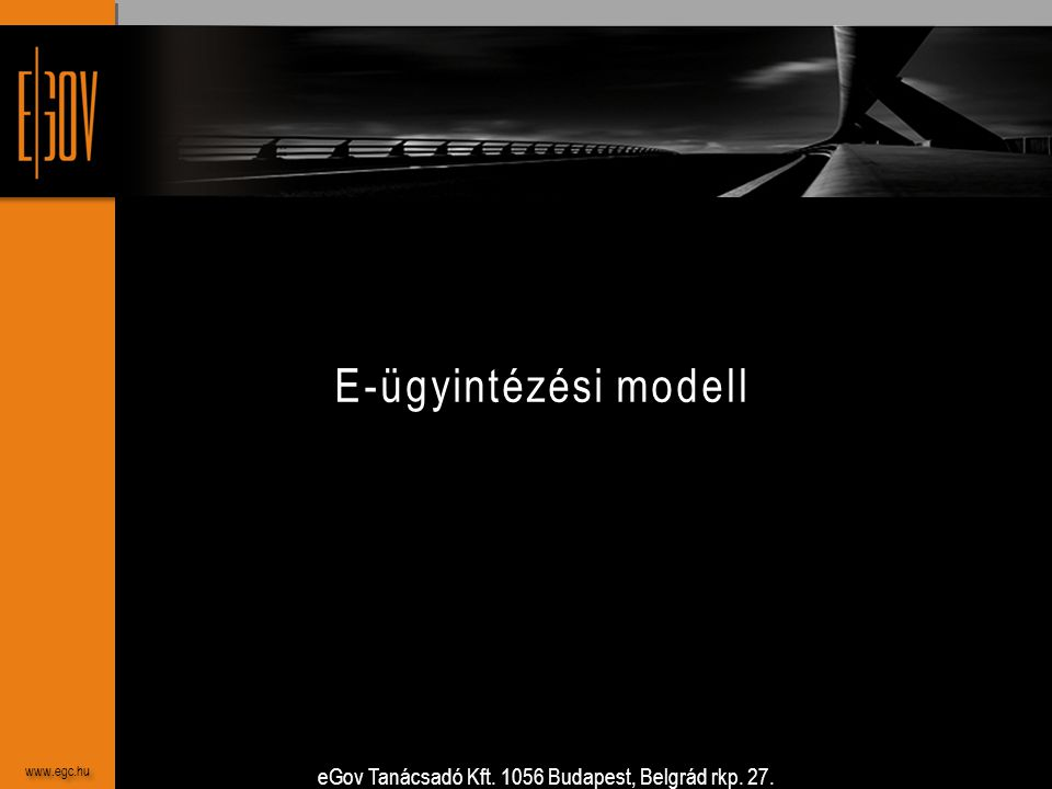 eGov Tanácsadó Kft. 1056 Budapest, Belgrád rkp. 27. www.egc.hu E-ügyintézési modell www.egc.hu