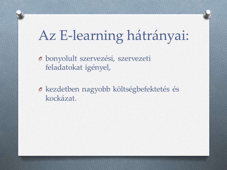 Az E-learning hátrányai: O bonyolult szervezési, szervezeti feladatokat igényel, O kezdetben nagyobb költségbefektetés és kockázat.