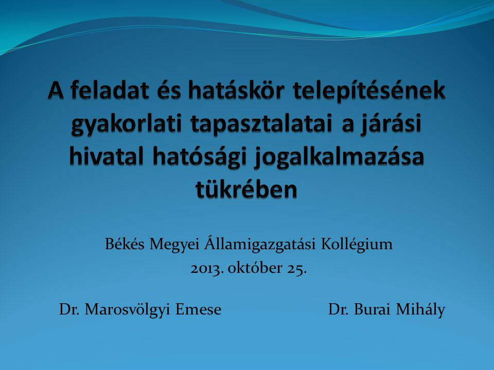Békés Megyei Államigazgatási Kollégium 2013. október 25. Dr. Marosvölgyi Emese Dr. Burai Mihály