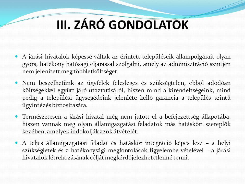 III. ZÁRÓ GONDOLATOK A járási hivatalok képessé váltak az érintett településeik állampolgárait olyan gyors, hatékony hatósági eljárással szolgálni, am