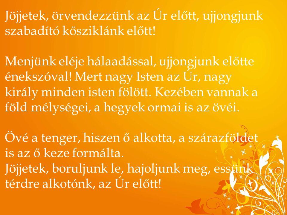 Jöjjetek, örvendezzünk az Úr előtt, ujjongjunk szabadító kősziklánk előtt! Menjünk eléje hálaadással, ujjongjunk előtte énekszóval! Mert nagy Isten az