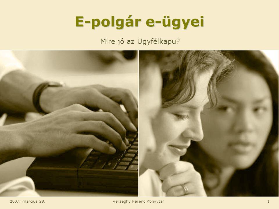 2007. március 28.Verseghy Ferenc Könyvtár1 E-polgár e-ügyei Mire jó az Ügyfélkapu?