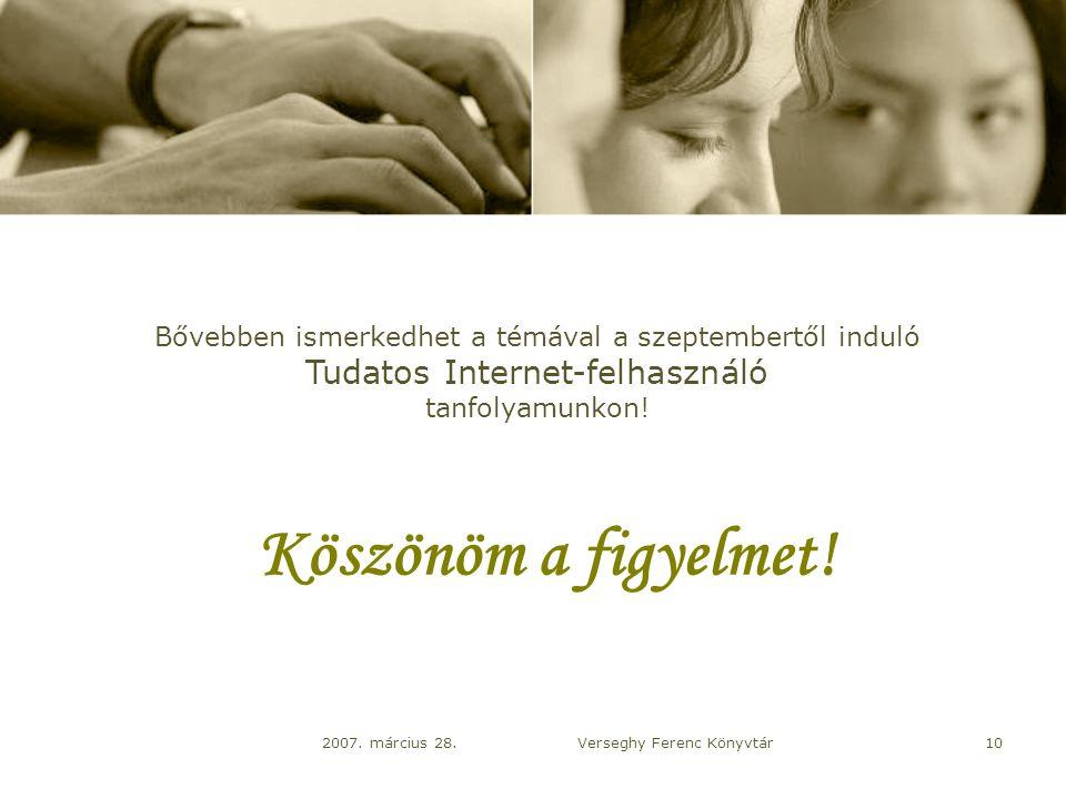 2007. március 28.Verseghy Ferenc Könyvtár10 Köszönöm a figyelmet.