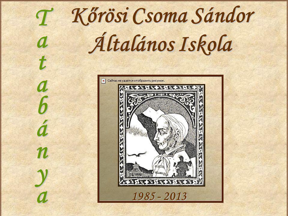 Kőrösi Csoma Sándor Általános Iskola T a t a b á n y a 1985 - 2013