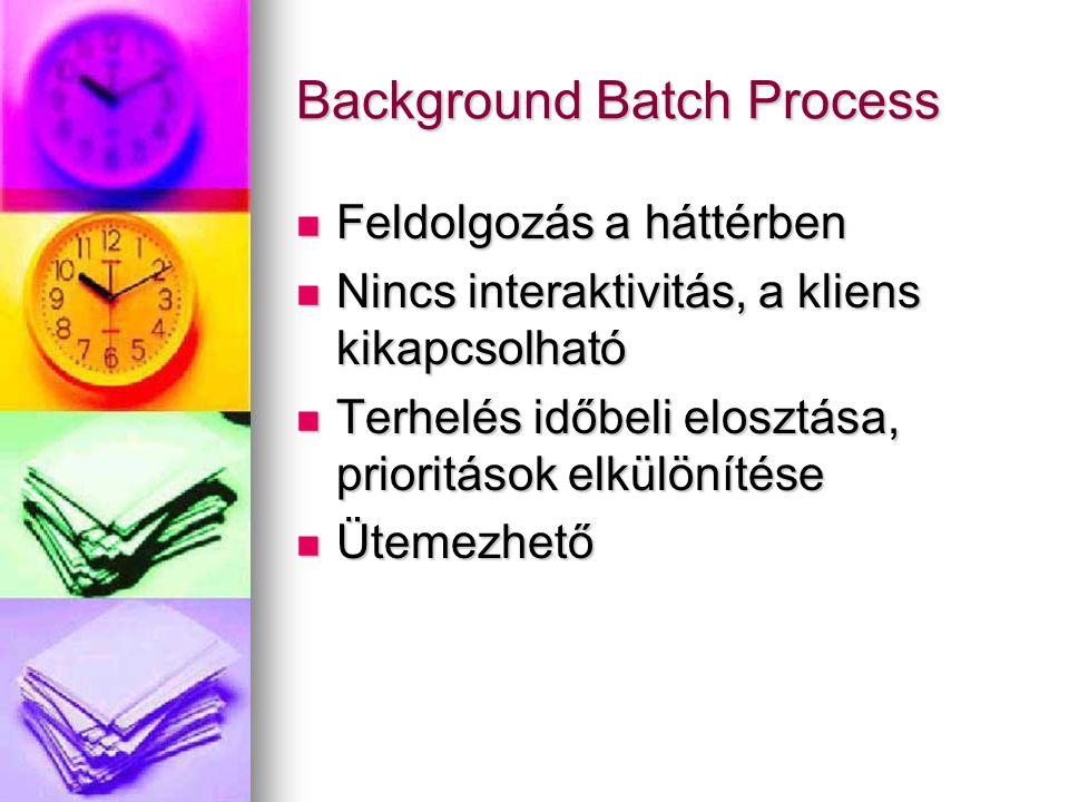 Background Batch Process Feldolgozás a háttérben Feldolgozás a háttérben Nincs interaktivitás, a kliens kikapcsolható Nincs interaktivitás, a kliens kikapcsolható Terhelés időbeli elosztása, prioritások elkülönítése Terhelés időbeli elosztása, prioritások elkülönítése Ütemezhető Ütemezhető