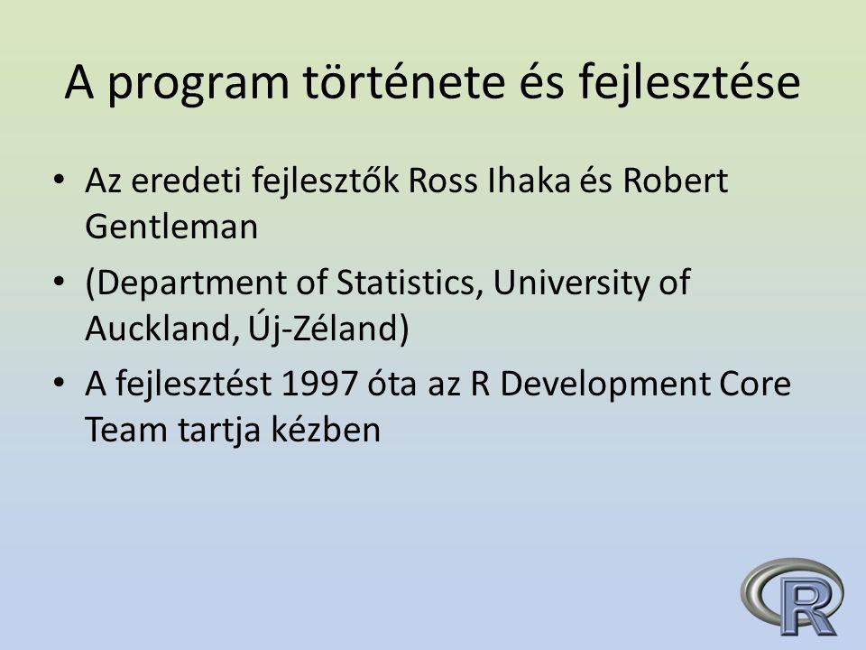A program története és fejlesztése Az eredeti fejlesztők Ross Ihaka és Robert Gentleman (Department of Statistics, University of Auckland, Új-Zéland) A fejlesztést 1997 óta az R Development Core Team tartja kézben