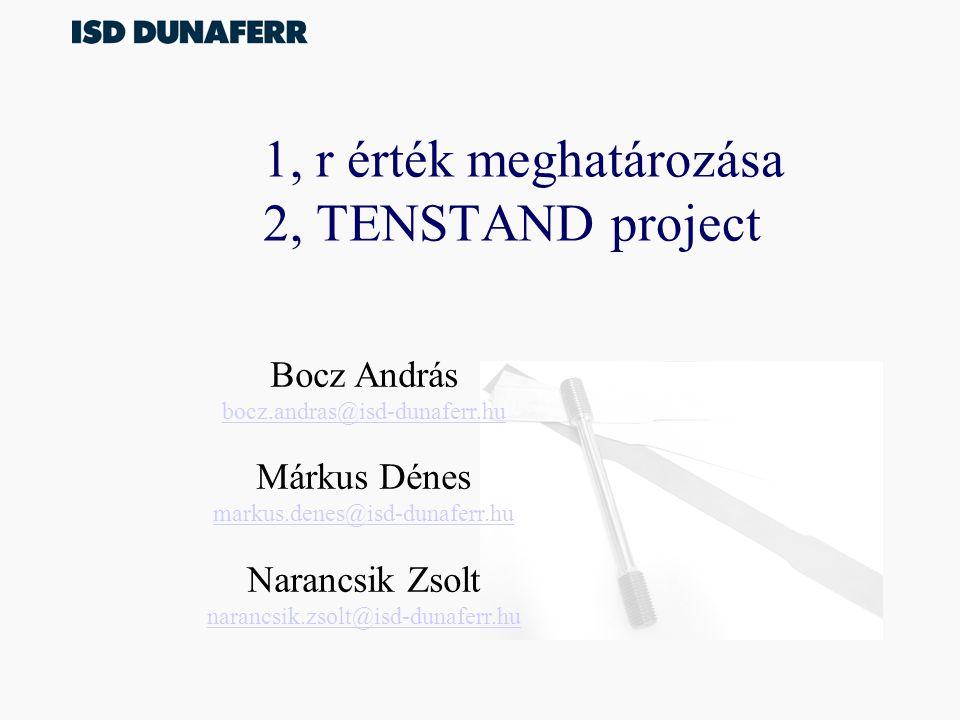 1, r érték meghatározása 2, TENSTAND project Bocz András bocz.andras@isd-dunaferr.hu Márkus Dénes markus.denes@isd-dunaferr.hu Narancsik Zsolt narancsik.zsolt@isd-dunaferr.hu