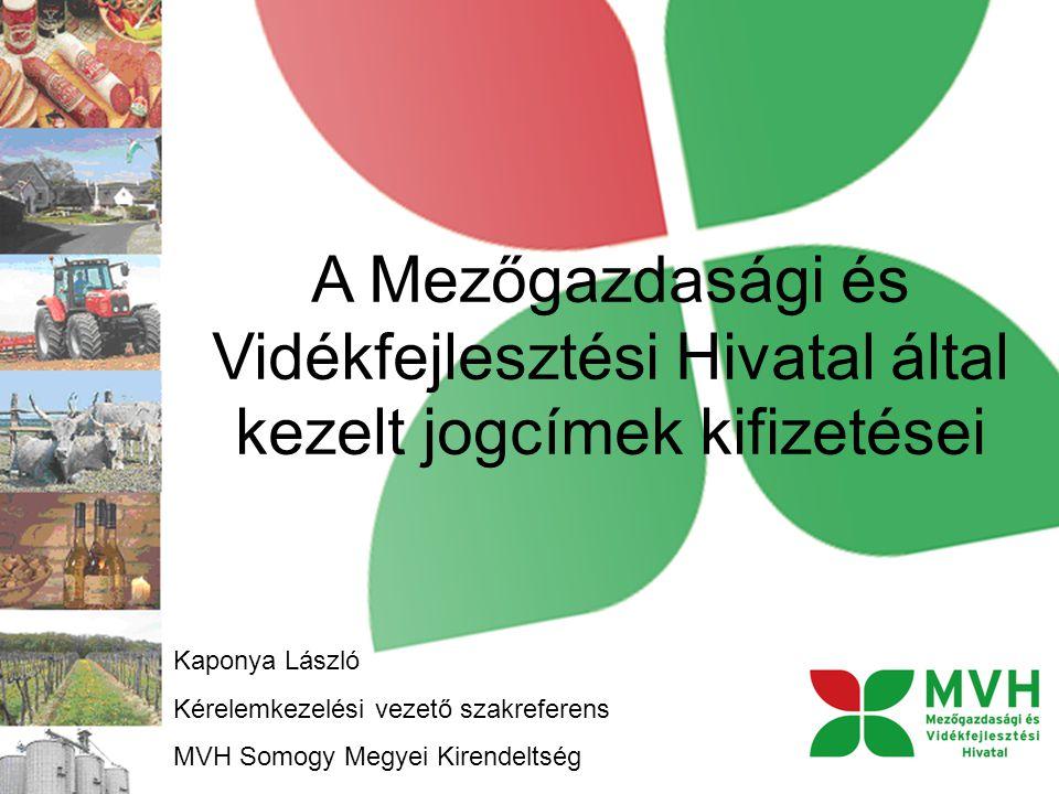 A Mezőgazdasági és Vidékfejlesztési Hivatal által kezelt jogcímek kifizetései Kaponya László Kérelemkezelési vezető szakreferens MVH Somogy Megyei Kirendeltség