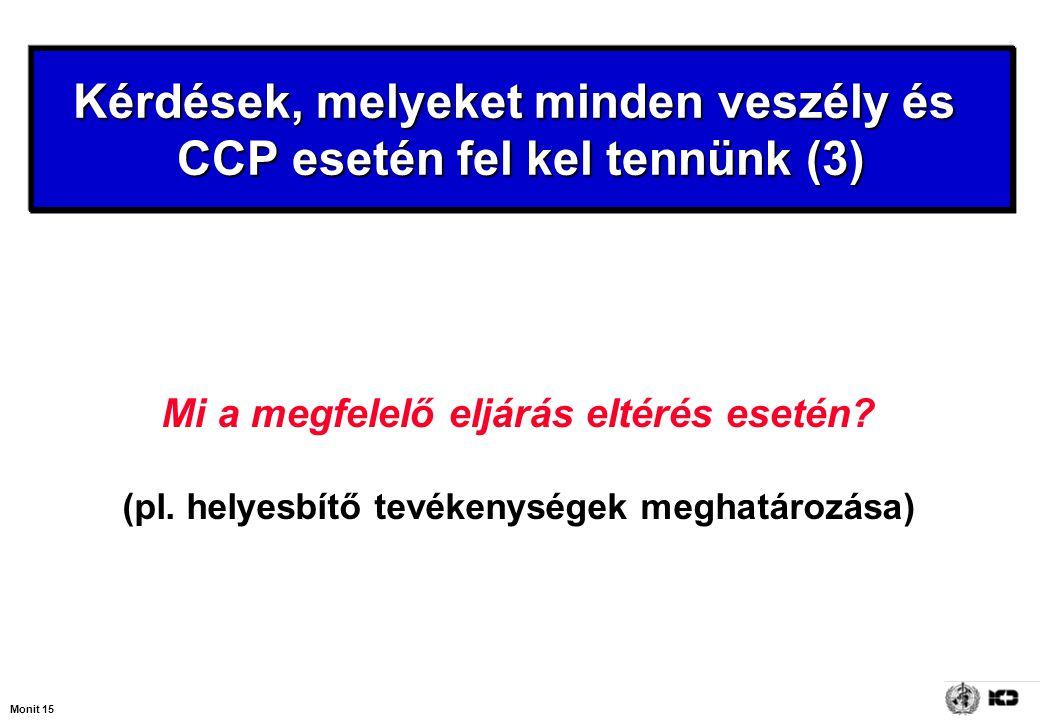 Monit 15 Mi a megfelelő eljárás eltérés esetén? (pl. helyesbítő tevékenységek meghatározása) Kérdések, melyeket minden veszély és CCP esetén fel kel t