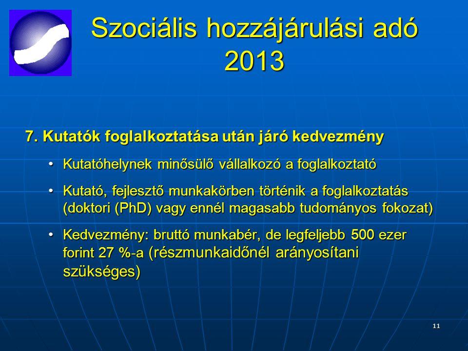 11 Szociális hozzájárulási adó 2013 7.Kutatók foglalkoztatása után járó kedvezmény Kutatóhelynek minősülő vállalkozó a foglalkoztatóKutatóhelynek minősülő vállalkozó a foglalkoztató Kutató, fejlesztő munkakörben történik a foglalkoztatás (doktori (PhD) vagy ennél magasabb tudományos fokozat)Kutató, fejlesztő munkakörben történik a foglalkoztatás (doktori (PhD) vagy ennél magasabb tudományos fokozat) Kedvezmény: bruttó munkabér, de legfeljebb 500 ezer forint 27 %-a (részmunkaidőnél arányosítani szükséges)Kedvezmény: bruttó munkabér, de legfeljebb 500 ezer forint 27 %-a (részmunkaidőnél arányosítani szükséges)