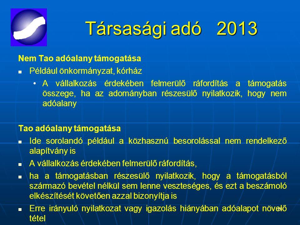 18 Társasági adó 2013 Nem Tao adóalany támogatása Például önkormányzat, kórház A vállalkozás érdekében felmerülő ráfordítás a támogatás összege, ha az adományban részesülő nyilatkozik, hogy nem adóalany Tao adóalany támogatása Ide sorolandó például a közhasznú besorolással nem rendelkező alapítvány is A vállalkozás érdekében felmerülő ráfordítás, ha a támogatásban részesülő nyilatkozik, hogy a támogatásból származó bevétel nélkül sem lenne veszteséges, és ezt a beszámoló elkészítését követően azzal bizonyítja is Erre irányuló nyilatkozat vagy igazolás hiányában adóalapot növelő tétel