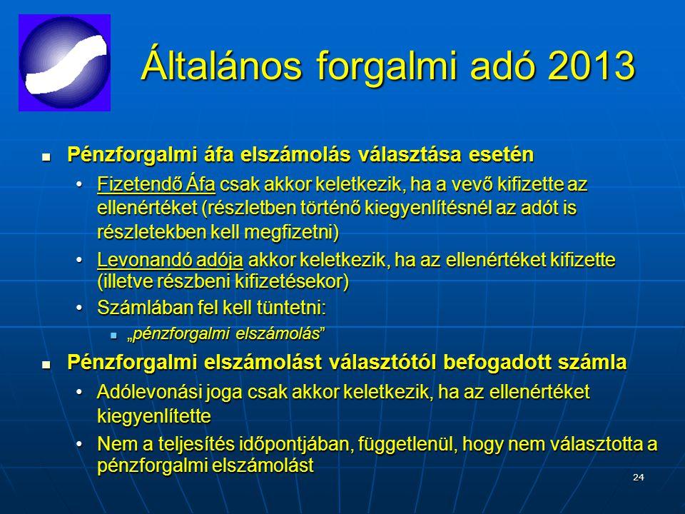 """24 Általános forgalmi adó 2013 Pénzforgalmi áfa elszámolás választása esetén Pénzforgalmi áfa elszámolás választása esetén Fizetendő Áfa csak akkor keletkezik, ha a vevő kifizette az ellenértéket (részletben történő kiegyenlítésnél az adót is részletekben kell megfizetni)Fizetendő Áfa csak akkor keletkezik, ha a vevő kifizette az ellenértéket (részletben történő kiegyenlítésnél az adót is részletekben kell megfizetni) Levonandó adója akkor keletkezik, ha az ellenértéket kifizette (illetve részbeni kifizetésekor)Levonandó adója akkor keletkezik, ha az ellenértéket kifizette (illetve részbeni kifizetésekor) Számlában fel kell tüntetni:Számlában fel kell tüntetni: """"pénzforgalmi elszámolás """"pénzforgalmi elszámolás Pénzforgalmi elszámolást választótól befogadott számla Pénzforgalmi elszámolást választótól befogadott számla Adólevonási joga csak akkor keletkezik, ha az ellenértéket kiegyenlítetteAdólevonási joga csak akkor keletkezik, ha az ellenértéket kiegyenlítette Nem a teljesítés időpontjában, függetlenül, hogy nem választotta a pénzforgalmi elszámolástNem a teljesítés időpontjában, függetlenül, hogy nem választotta a pénzforgalmi elszámolást"""