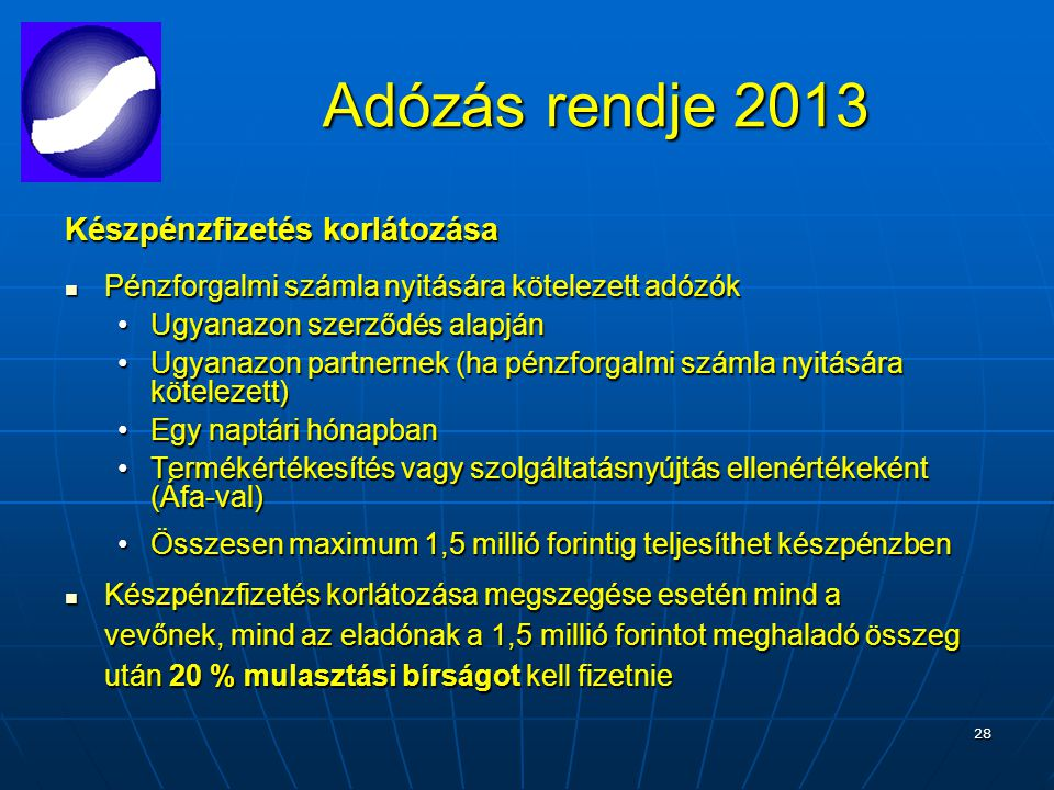 28 Adózás rendje 2013 Adózás rendje 2013 Készpénzfizetés korlátozása Pénzforgalmi számla nyitására kötelezett adózók Pénzforgalmi számla nyitására kötelezett adózók Ugyanazon szerződés alapjánUgyanazon szerződés alapján Ugyanazon partnernek (ha pénzforgalmi számla nyitására kötelezett)Ugyanazon partnernek (ha pénzforgalmi számla nyitására kötelezett) Egy naptári hónapbanEgy naptári hónapban Termékértékesítés vagy szolgáltatásnyújtás ellenértékeként (Áfa-val)Termékértékesítés vagy szolgáltatásnyújtás ellenértékeként (Áfa-val) Összesen maximum 1,5 millió forintig teljesíthet készpénzbenÖsszesen maximum 1,5 millió forintig teljesíthet készpénzben Készpénzfizetés korlátozása megszegése esetén mind a vevőnek, mind az eladónak a 1,5 millió forintot meghaladó összeg után 20 % mulasztási bírságot kell fizetnie Készpénzfizetés korlátozása megszegése esetén mind a vevőnek, mind az eladónak a 1,5 millió forintot meghaladó összeg után 20 % mulasztási bírságot kell fizetnie