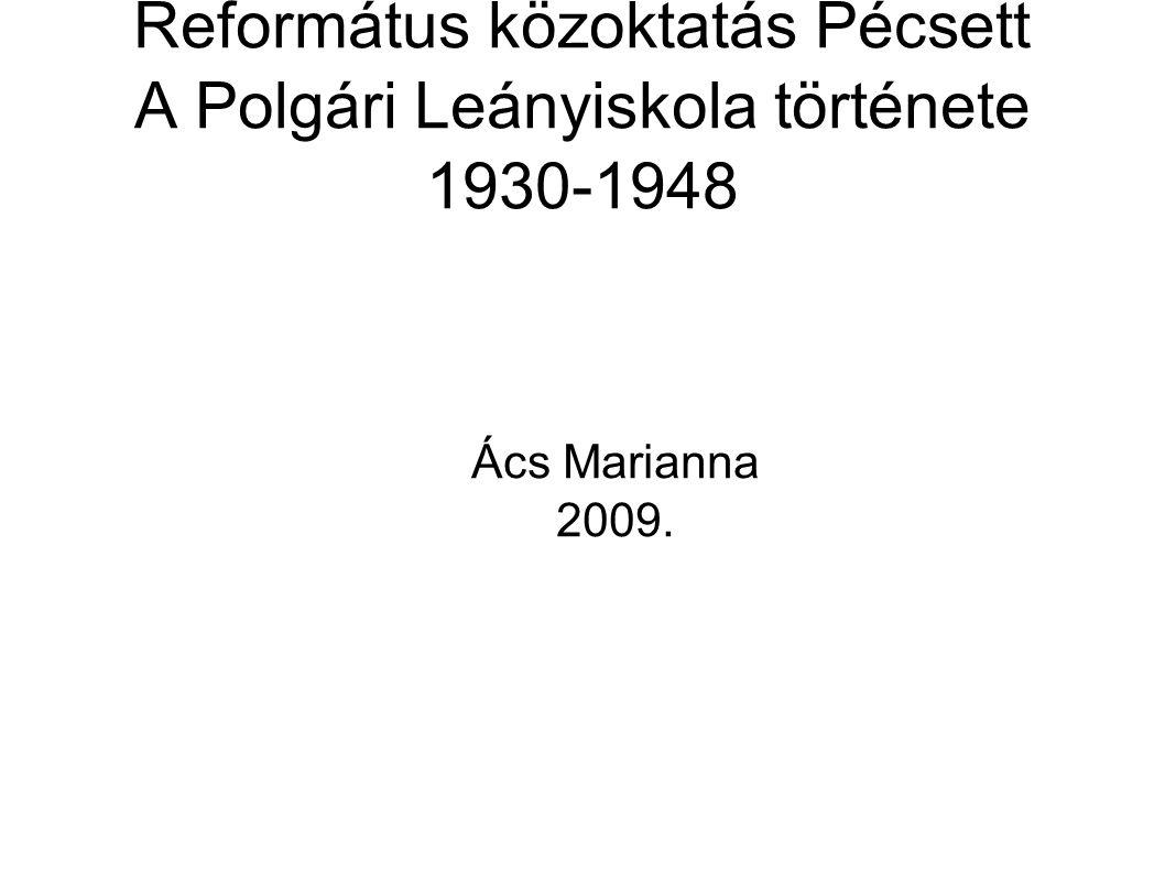 Református közoktatás Pécsett A Polgári Leányiskola története 1930-1948 Ács Marianna 2009.