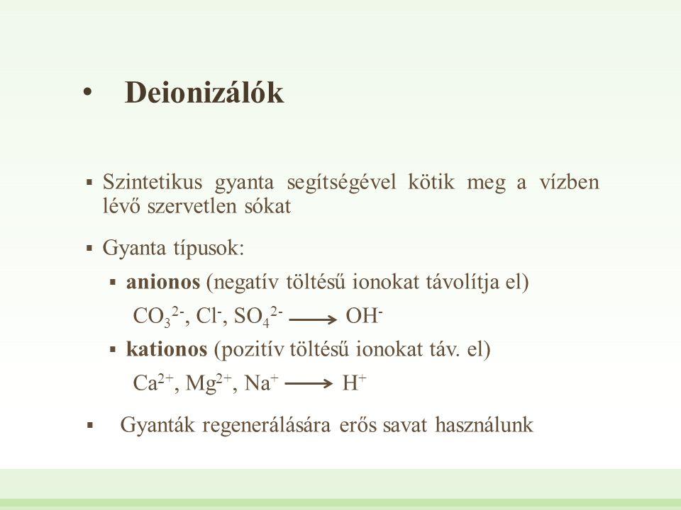 Deionizálók  Szintetikus gyanta segítségével kötik meg a vízben lévő szervetlen sókat  Gyanta típusok:  anionos (negatív töltésű ionokat távolítja