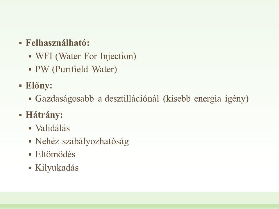  Felhasználható:  WFI (Water For Injection)  PW (Purifield Water)  Előny:  Gazdaságosabb a desztillációnál (kisebb energia igény)  Hátrány:  Va
