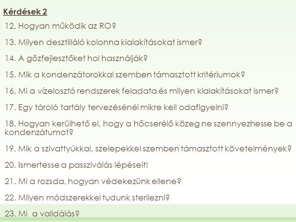 Kérdések 2 12. Hogyan működik az RO? 13. Milyen desztilláló kolonna kialakításokat ismer? 14. A gőzfejlesztőket hol használják? 15. Mik a kondenzátoro