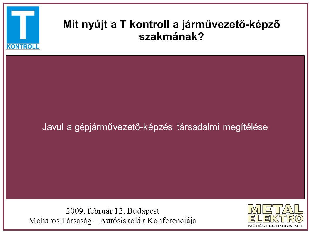 Mit nyújt a T kontroll a járművezető-képző szakmának? 2009. február 12. Budapest Moharos Társaság – Autósiskolák Konferenciája Javul a gépjárművezető-