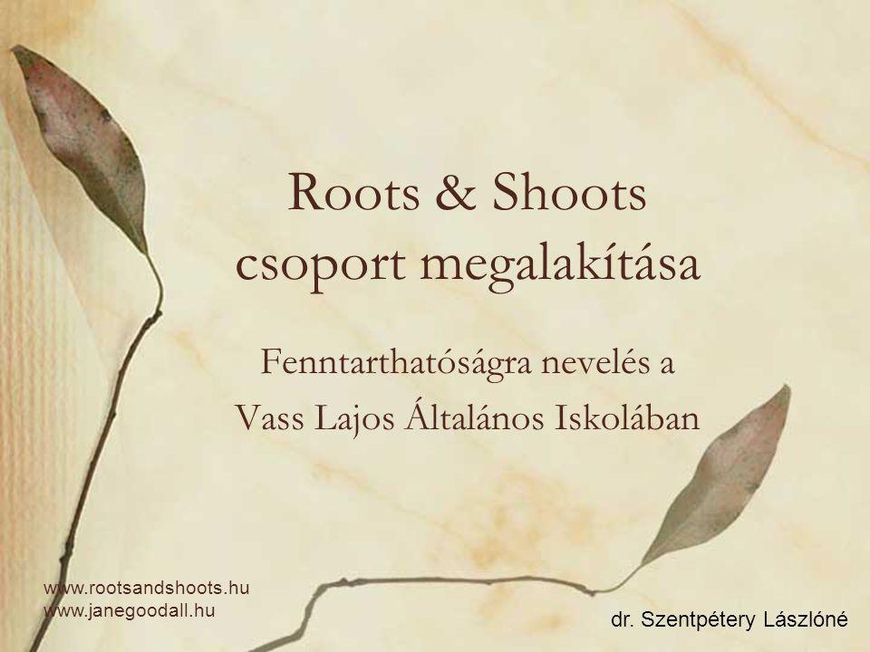 Roots & Shoots csoport megalakítása Fenntarthatóságra nevelés a Vass Lajos Általános Iskolában dr. Szentpétery Lászlóné www.rootsandshoots.hu www.jane
