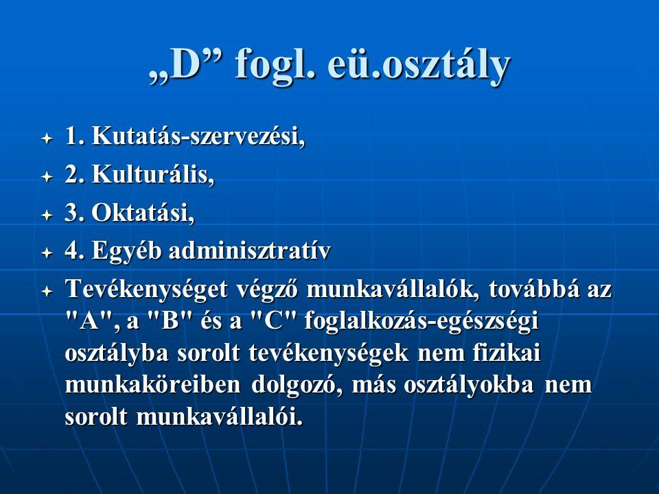 """""""D"""" fogl. eü.osztály  1. Kutatás-szervezési,  2. Kulturális,  3. Oktatási,  4. Egyéb adminisztratív  Tevékenységet végző munkavállalók, továbbá a"""