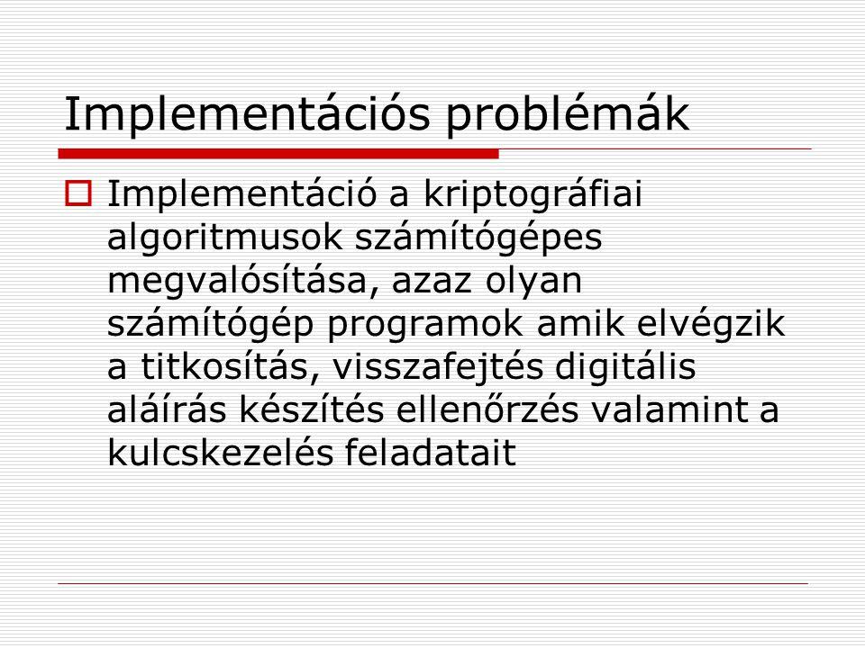 Implementációs problémák  Implementáció a kriptográfiai algoritmusok számítógépes megvalósítása, azaz olyan számítógép programok amik elvégzik a titkosítás, visszafejtés digitális aláírás készítés ellenőrzés valamint a kulcskezelés feladatait