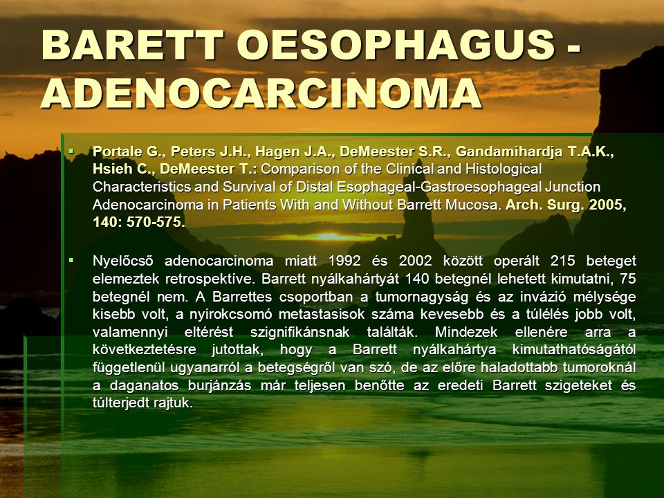 BARETT OESOPHAGUS - ADENOCARCINOMA  Portale G., Peters J.H., Hagen J.A., DeMeester S.R., Gandamihardja T.A.K., Hsieh C., DeMeester T.: Comparison of the Clinical and Histological Characteristics and Survival of Distal Esophageal-Gastroesophageal Junction Adenocarcinoma in Patients With and Without Barrett Mucosa.