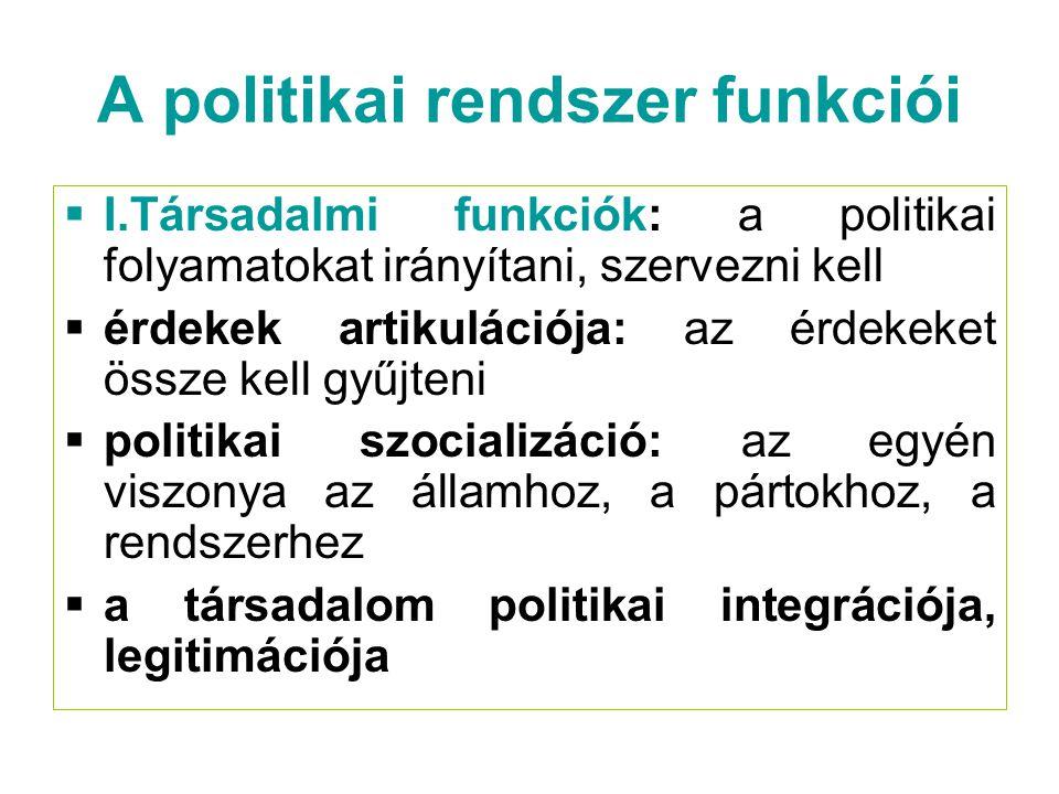 A politikai rendszer funkciói  I.Társadalmi funkciók: a politikai folyamatokat irányítani, szervezni kell  érdekek artikulációja: az érdekeket össze