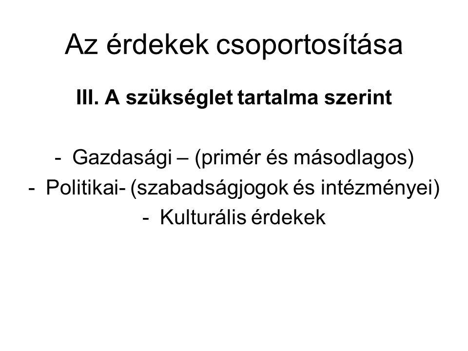 Az érdekek csoportosítása III. A szükséglet tartalma szerint -Gazdasági – (primér és másodlagos) -Politikai- (szabadságjogok és intézményei) -Kulturál