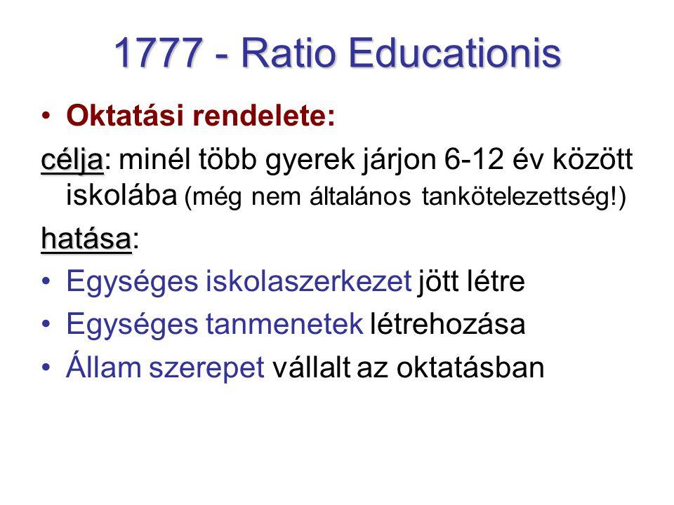 1777 - Ratio Educationis Oktatási rendelete: célja célja: minél több gyerek járjon 6-12 év között iskolába (még nem általános tankötelezettség!) hatása hatása: Egységes iskolaszerkezet jött létre Egységes tanmenetek létrehozása Állam szerepet vállalt az oktatásban