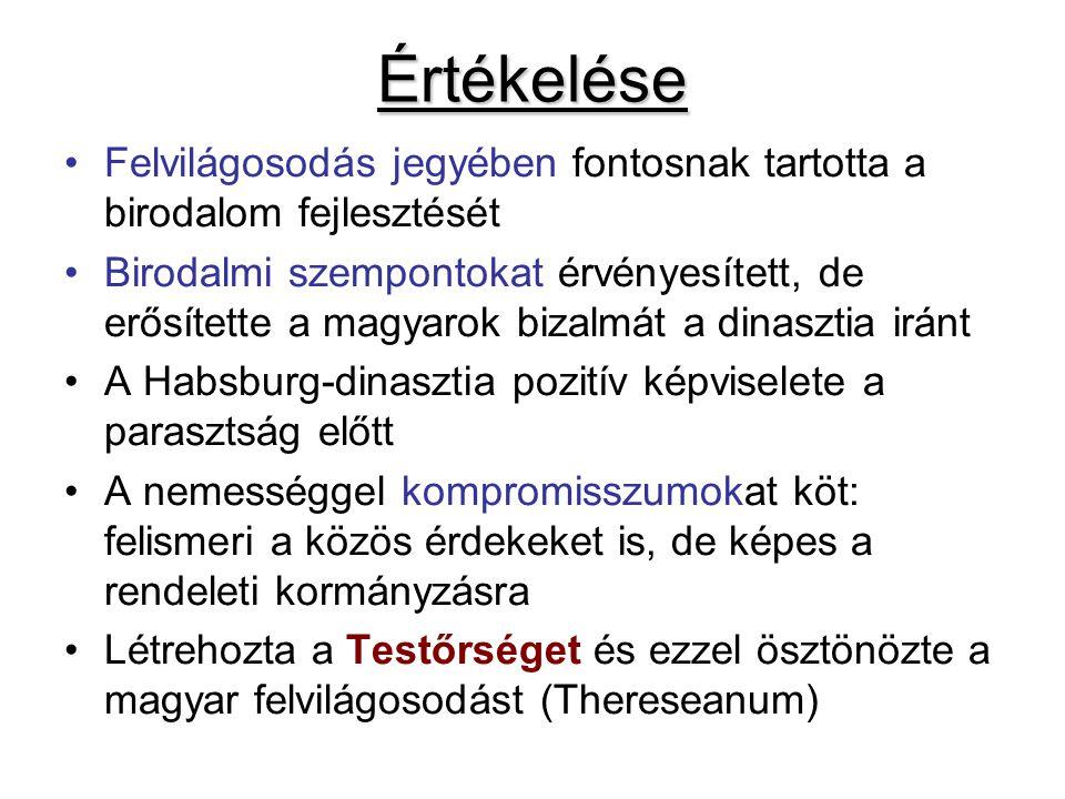 Értékelése Felvilágosodás jegyében fontosnak tartotta a birodalom fejlesztését Birodalmi szempontokat érvényesített, de erősítette a magyarok bizalmát a dinasztia iránt A Habsburg-dinasztia pozitív képviselete a parasztság előtt A nemességgel kompromisszumokat köt: felismeri a közös érdekeket is, de képes a rendeleti kormányzásra Létrehozta a Testőrséget és ezzel ösztönözte a magyar felvilágosodást (Thereseanum)