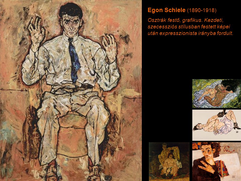 Egon Schiele (1890-1918) Osztrák festő, grafikus. Kezdeti, szecessziós stílusban festett képei után expresszionista irányba fordult.