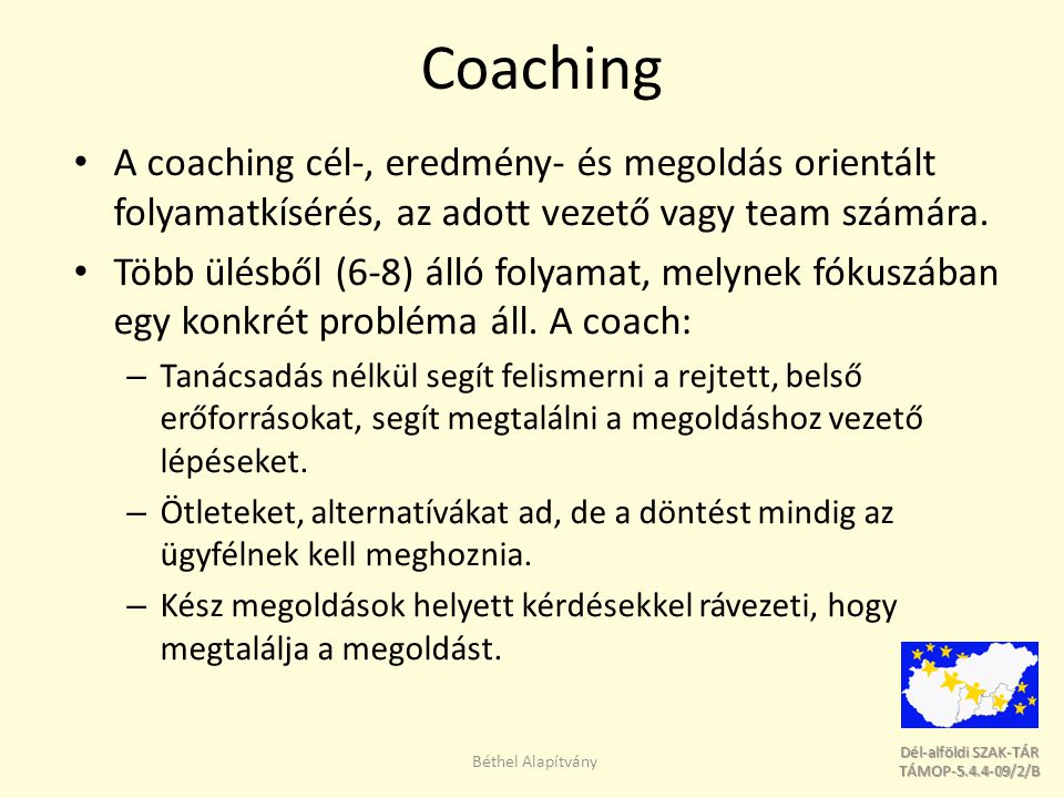 Dél-alföldi SZAK-TÁR Dél-alföldi SZAK-TÁR TÁMOP-5.4.4-09/2/B TÁMOP-5.4.4-09/2/B Coaching A coaching cél-, eredmény- és megoldás orientált folyamatkísérés, az adott vezető vagy team számára.