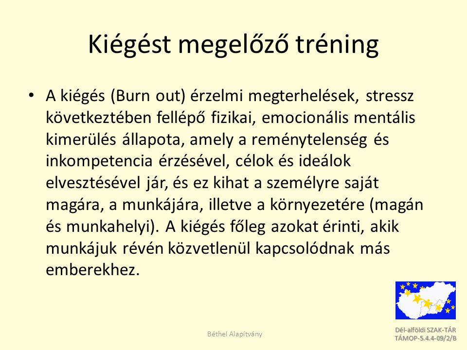 Dél-alföldi SZAK-TÁR Dél-alföldi SZAK-TÁR TÁMOP-5.4.4-09/2/B TÁMOP-5.4.4-09/2/B Kiégést megelőző tréning A kiégés (Burn out) érzelmi megterhelések, stressz következtében fellépő fizikai, emocionális mentális kimerülés állapota, amely a reménytelenség és inkompetencia érzésével, célok és ideálok elvesztésével jár, és ez kihat a személyre saját magára, a munkájára, illetve a környezetére (magán és munkahelyi).