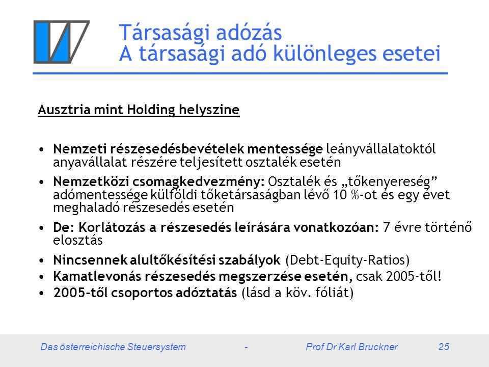"""Das österreichische Steuersystem - Prof Dr Karl Bruckner 25 Társasági adózás A társasági adó különleges esetei Ausztria mint Holding helyszine Nemzeti részesedésbevételek mentessége leányvállalatoktól anyavállalat részére teljesített osztalék esetén Nemzetközi csomagkedvezmény: Osztalék és """"tőkenyereség adómentessége külföldi tőketársaságban lévő 10 %-ot és egy évet meghaladó részesedés esetén De: Korlátozás a részesedés leírására vonatkozóan: 7 évre történő elosztás Nincsennek alultőkésítési szabályok (Debt-Equity-Ratios) Kamatlevonás részesedés megszerzése esetén, csak 2005-től."""