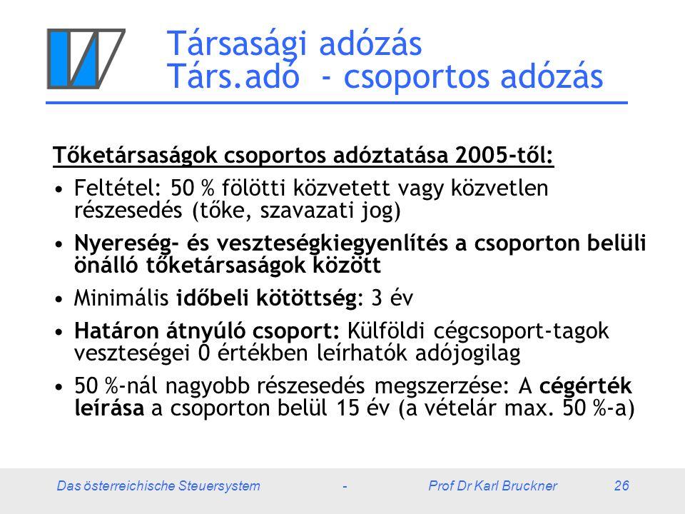 Das österreichische Steuersystem - Prof Dr Karl Bruckner 26 Társasági adózás Társ.adó - csoportos adózás Tőketársaságok csoportos adóztatása 2005-től: Feltétel: 50 % fölötti közvetett vagy közvetlen részesedés (tőke, szavazati jog) Nyereség- és veszteségkiegyenlítés a csoporton belüli önálló tőketársaságok között Minimális időbeli kötöttség: 3 év Határon átnyúló csoport: Külföldi cégcsoport-tagok veszteségei 0 értékben leírhatók adójogilag 50 %-nál nagyobb részesedés megszerzése: A cégérték leírása a csoporton belül 15 év (a vételár max.