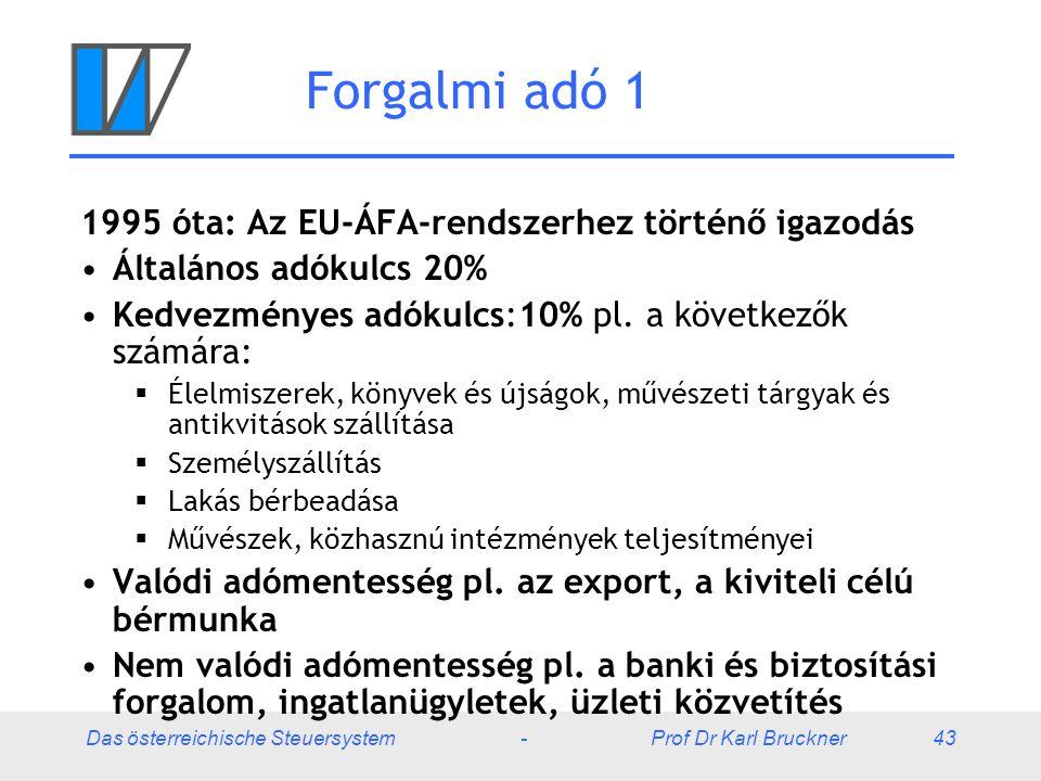 Das österreichische Steuersystem - Prof Dr Karl Bruckner 43 Forgalmi adó 1 1995 óta: Az EU-ÁFA-rendszerhez történő igazodás Általános adókulcs 20% Ked