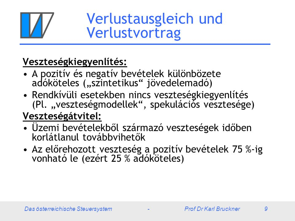 """Das österreichische Steuersystem - Prof Dr Karl Bruckner 9 Verlustausgleich und Verlustvortrag Veszteségkiegyenlítés: A pozitív és negatív bevételek különbözete adóköteles (""""szintetikus jövedelemadó) Rendkívüli esetekben nincs veszteségkiegyenlítés (Pl."""