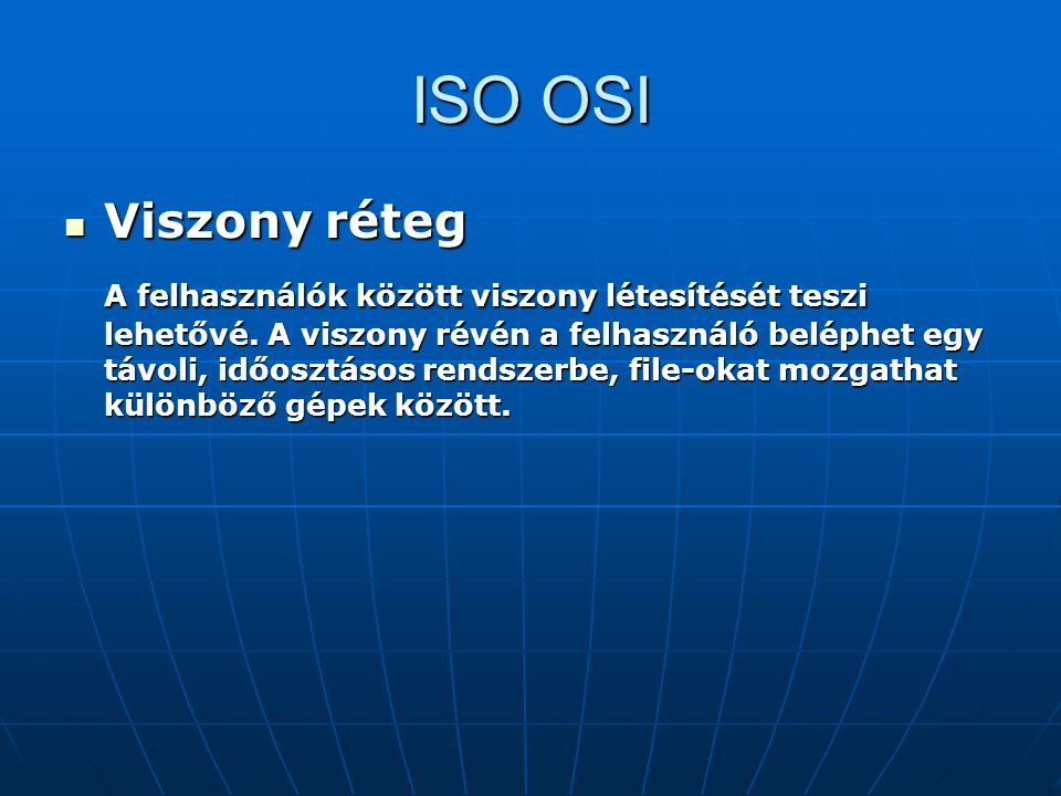 ISO OSI Viszony réteg Viszony réteg A felhasználók között viszony létesítését teszi lehetővé. A viszony révén a felhasználó beléphet egy távoli, időos