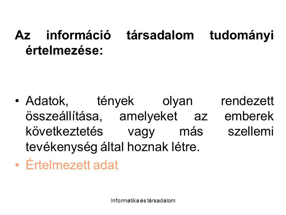 Informatika és társadalom Az információ társadalom tudományi értelmezése: Adatok, tények olyan rendezett összeállítása, amelyeket az emberek következtetés vagy más szellemi tevékenység által hoznak létre.