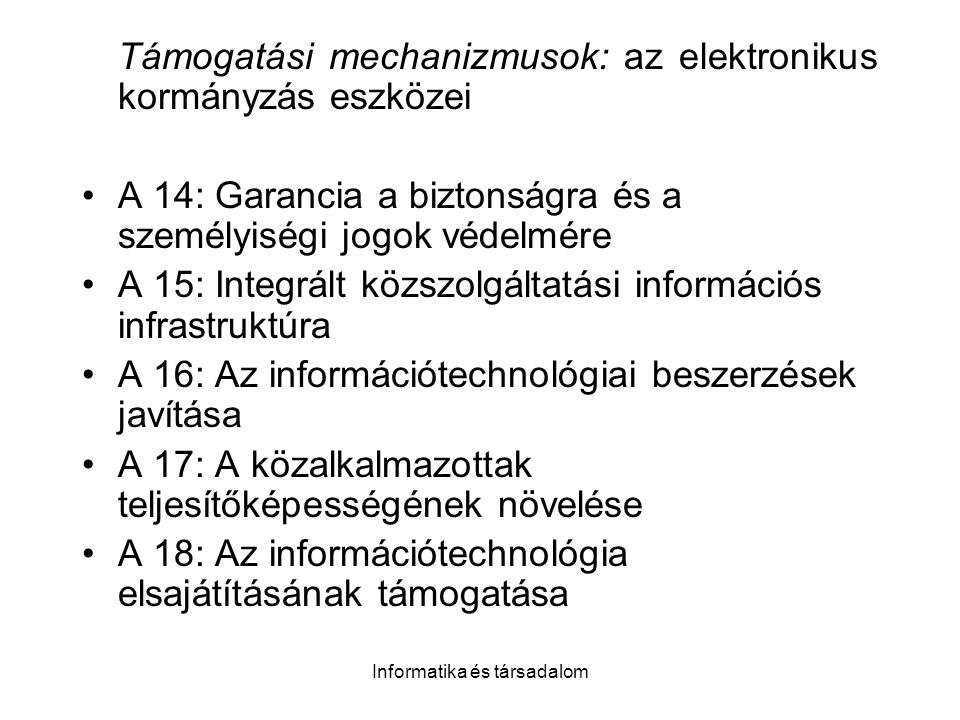 Informatika és társadalom Támogatási mechanizmusok: az elektronikus kormányzás eszközei A 14: Garancia a biztonságra és a személyiségi jogok védelmére A 15: Integrált közszolgáltatási információs infrastruktúra A 16: Az információtechnológiai beszerzések javítása A 17: A közalkalmazottak teljesítőképességének növelése A 18: Az információtechnológia elsajátításának támogatása