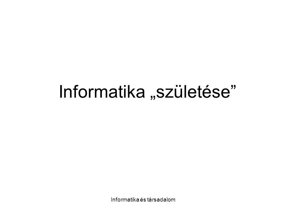 """Informatika és társadalom Informatika """"születése"""
