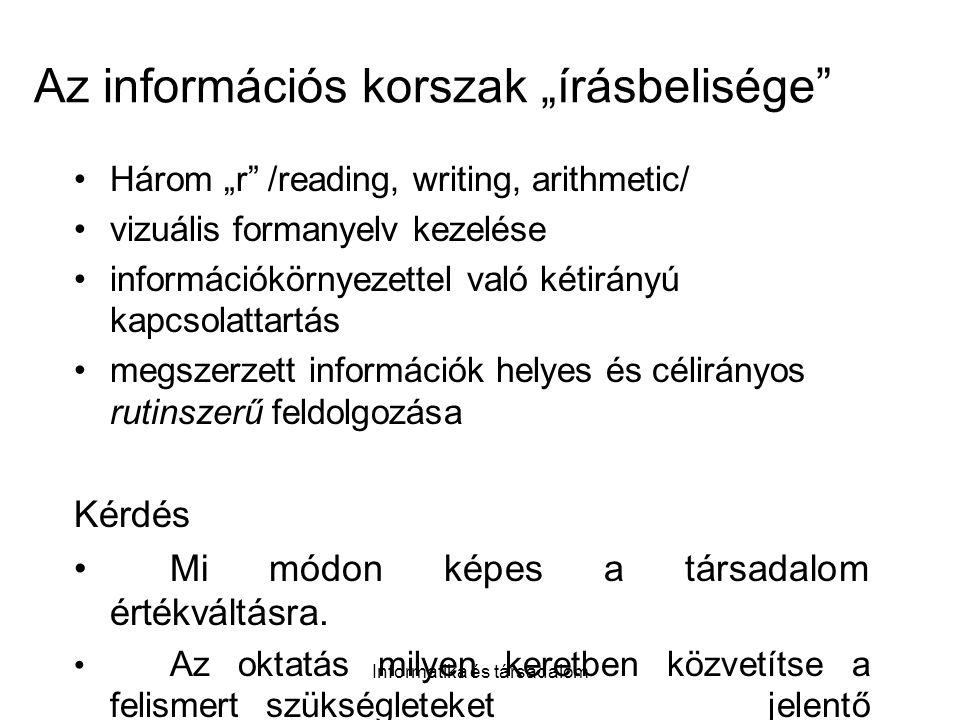 """Informatika és társadalom Az információs korszak """"írásbelisége Három """"r /reading, writing, arithmetic/ vizuális formanyelv kezelése információkörnyezettel való kétirányú kapcsolattartás megszerzett információk helyes és célirányos rutinszerű feldolgozása Kérdés Mi módon képes a társadalom értékváltásra."""