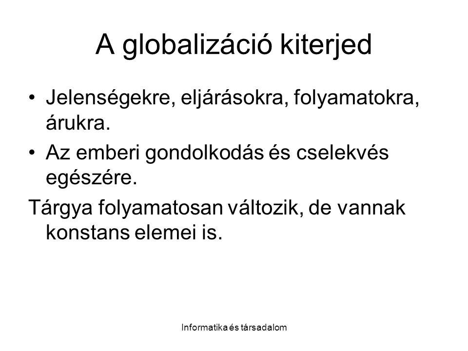 Informatika és társadalom A globalizáció kiterjed Jelenségekre, eljárásokra, folyamatokra, árukra.